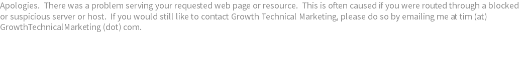 Apologies. There was a problem serving your requested web page or resource. This is often caused if you were routed through a blocked or suspicious server or host. If you would still like to contact Growth Technical Marketing, please do so by emailing me at tim (at) GrowthTechnicalMarketing (dot) com.